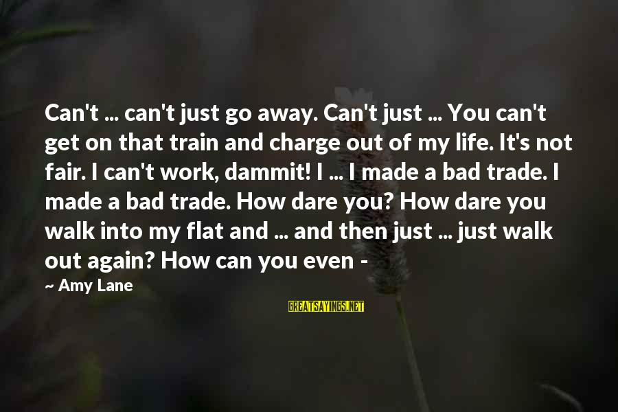 Fair Trade Sayings By Amy Lane: Can't ... can't just go away. Can't just ... You can't get on that train