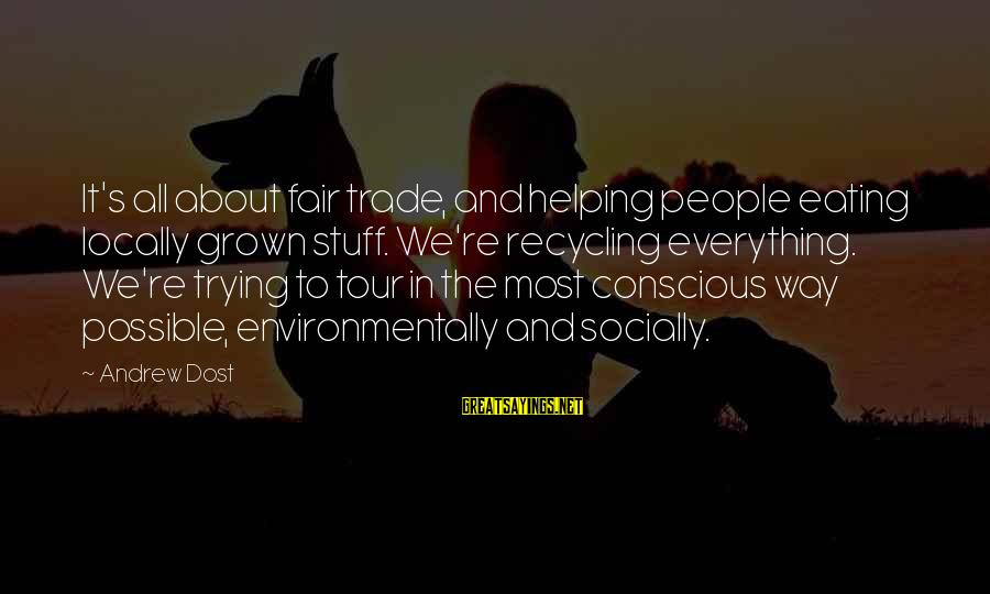 Fair Trade Sayings By Andrew Dost: It's all about fair trade, and helping people eating locally grown stuff. We're recycling everything.