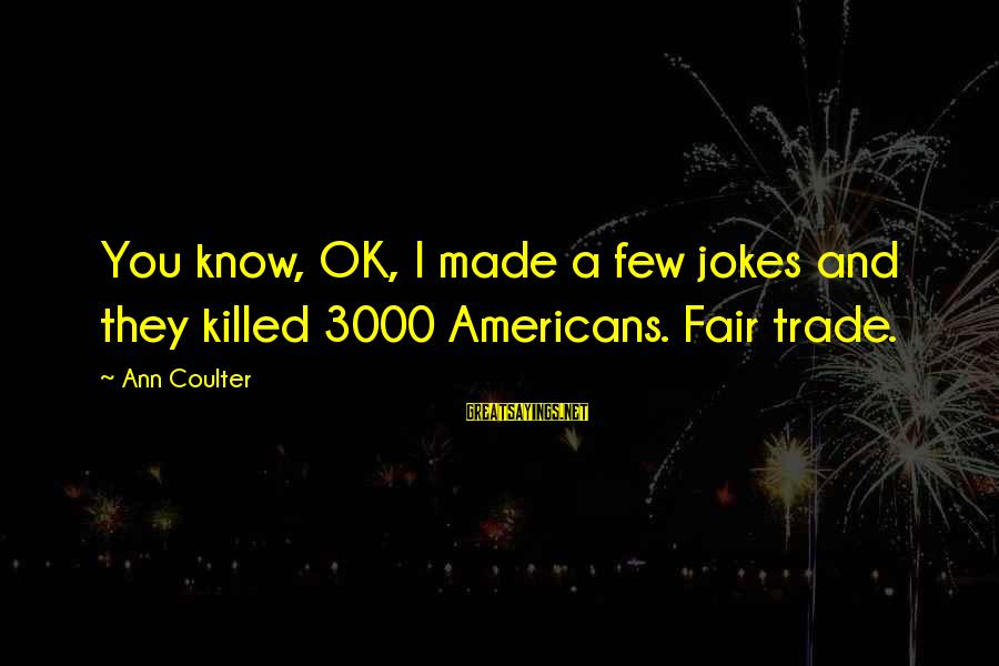 Fair Trade Sayings By Ann Coulter: You know, OK, I made a few jokes and they killed 3000 Americans. Fair trade.