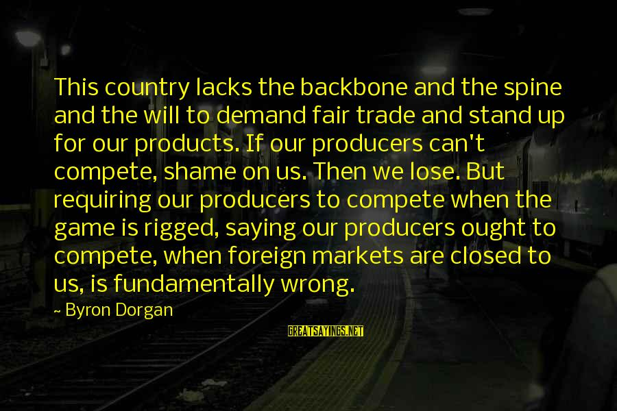 Fair Trade Sayings By Byron Dorgan: This country lacks the backbone and the spine and the will to demand fair trade