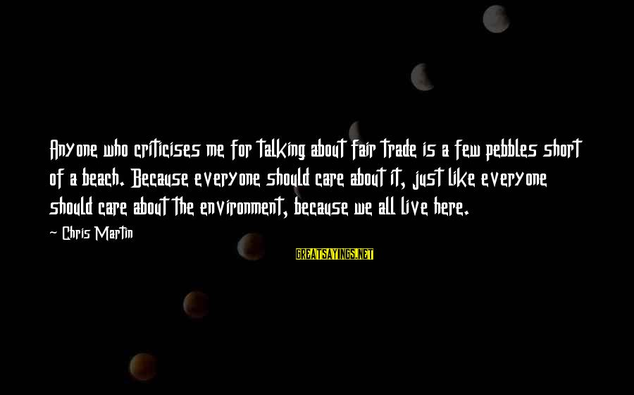 Fair Trade Sayings By Chris Martin: Anyone who criticises me for talking about fair trade is a few pebbles short of