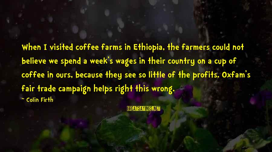 Fair Trade Sayings By Colin Firth: When I visited coffee farms in Ethiopia, the farmers could not believe we spend a