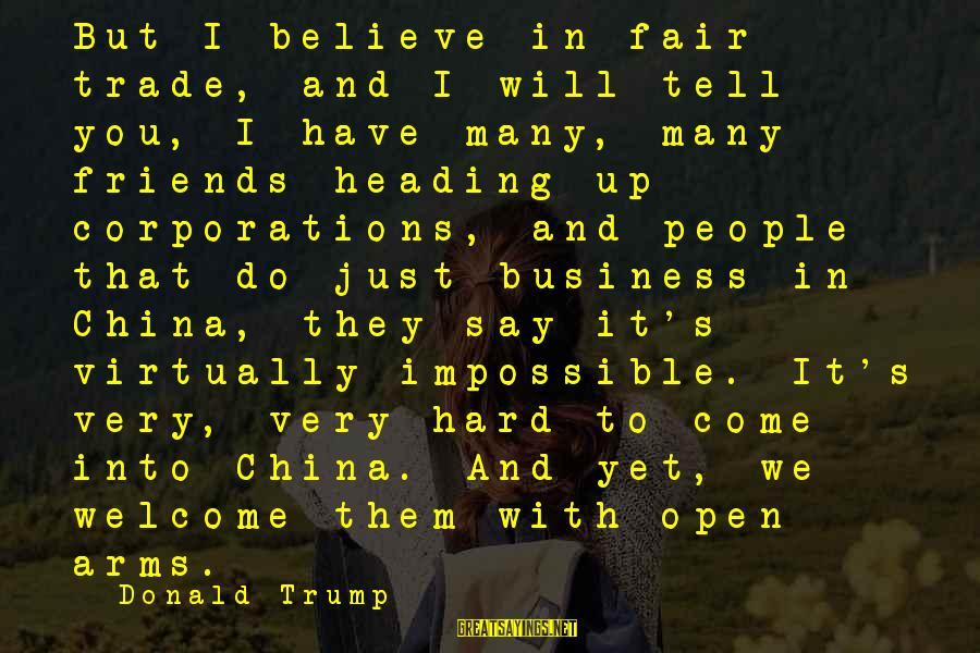 Fair Trade Sayings By Donald Trump: But I believe in fair trade, and I will tell you, I have many, many