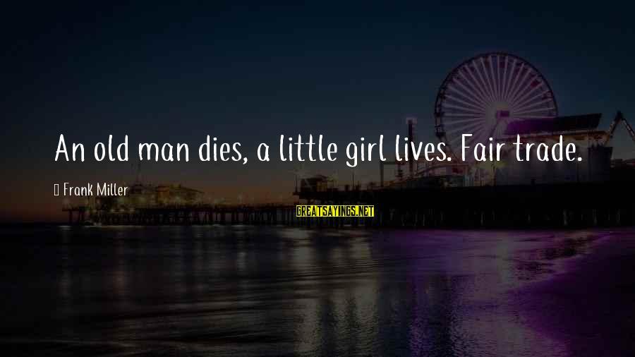 Fair Trade Sayings By Frank Miller: An old man dies, a little girl lives. Fair trade.