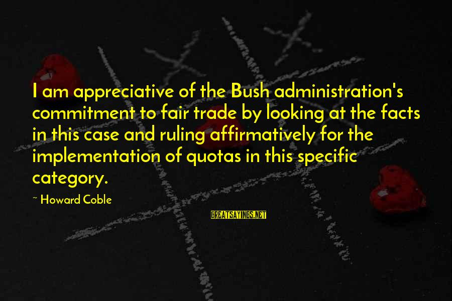 Fair Trade Sayings By Howard Coble: I am appreciative of the Bush administration's commitment to fair trade by looking at the
