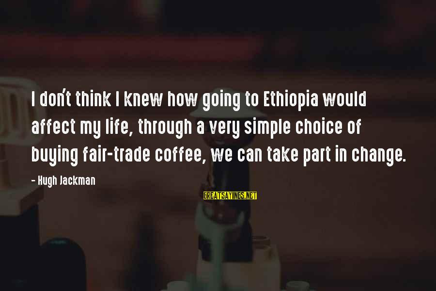 Fair Trade Sayings By Hugh Jackman: I don't think I knew how going to Ethiopia would affect my life, through a