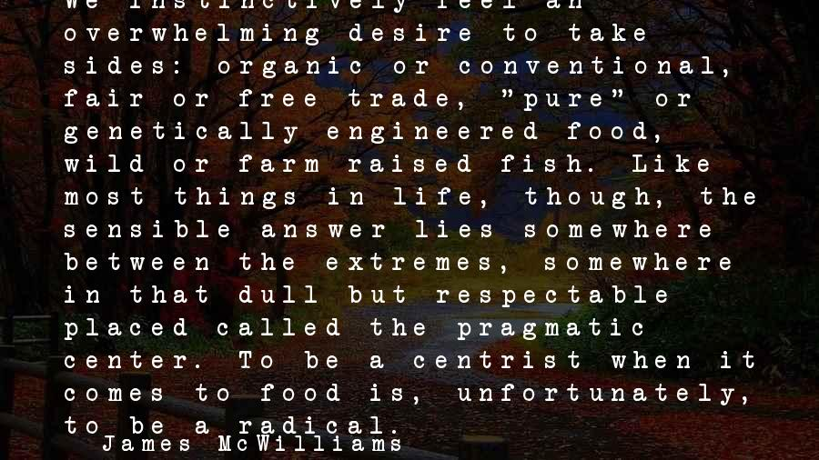 Fair Trade Sayings By James McWilliams: We instinctively feel an overwhelming desire to take sides: organic or conventional, fair or free