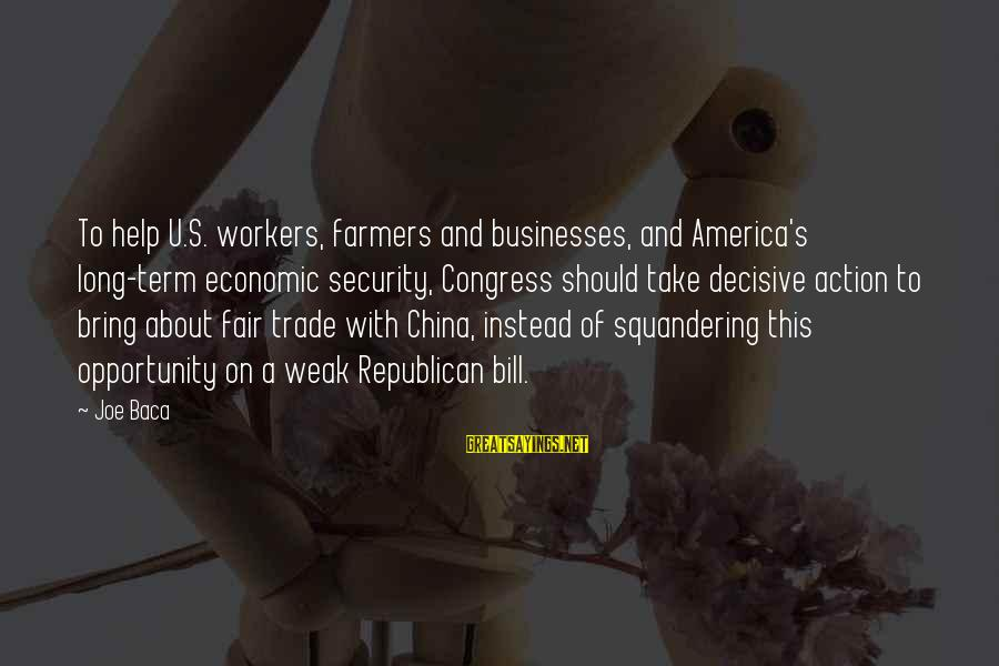 Fair Trade Sayings By Joe Baca: To help U.S. workers, farmers and businesses, and America's long-term economic security, Congress should take