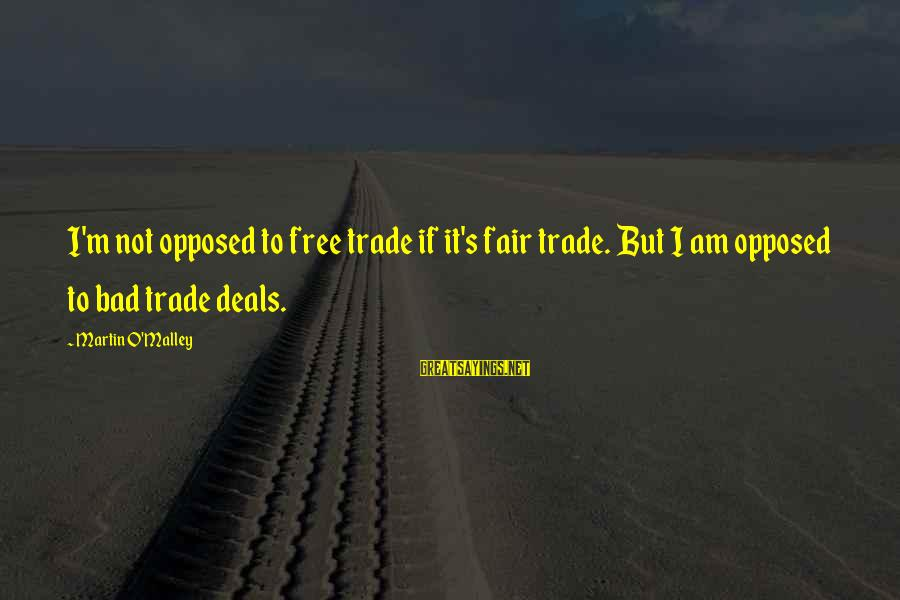 Fair Trade Sayings By Martin O'Malley: I'm not opposed to free trade if it's fair trade. But I am opposed to