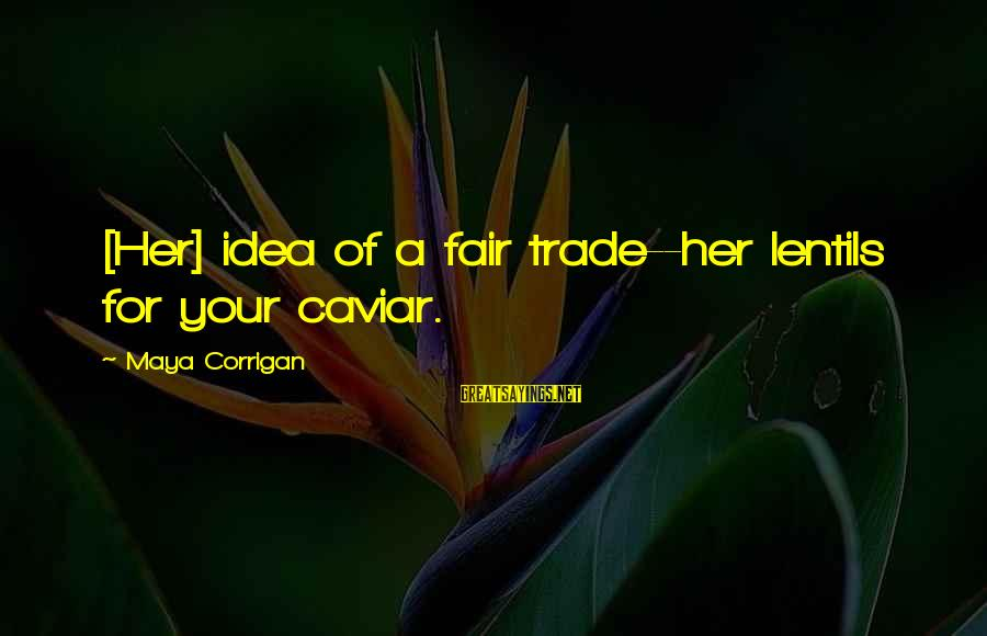 Fair Trade Sayings By Maya Corrigan: [Her] idea of a fair trade--her lentils for your caviar.