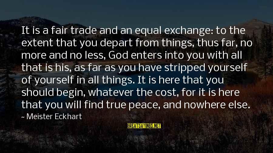 Fair Trade Sayings By Meister Eckhart: It is a fair trade and an equal exchange: to the extent that you depart