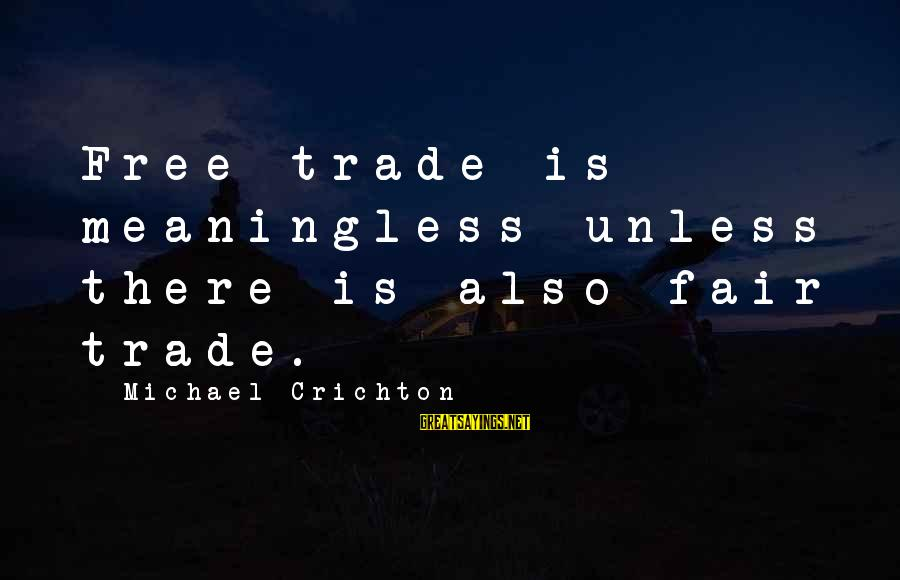 Fair Trade Sayings By Michael Crichton: Free trade is meaningless unless there is also fair trade.
