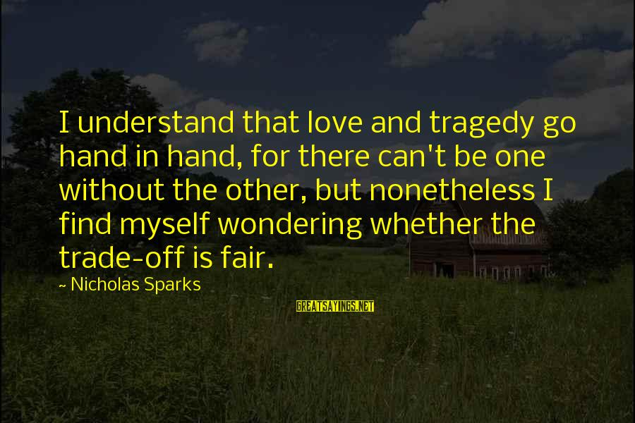 Fair Trade Sayings By Nicholas Sparks: I understand that love and tragedy go hand in hand, for there can't be one