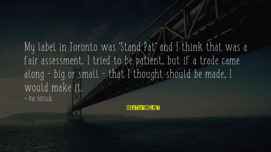 Fair Trade Sayings By Pat Gillick: My label in Toronto was 'Stand Pat' and I think that was a fair assessment.