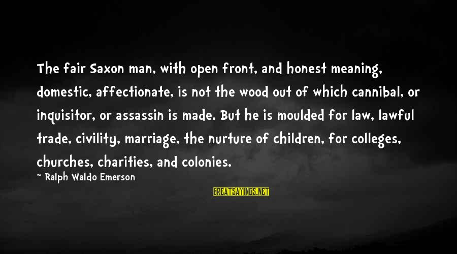 Fair Trade Sayings By Ralph Waldo Emerson: The fair Saxon man, with open front, and honest meaning, domestic, affectionate, is not the