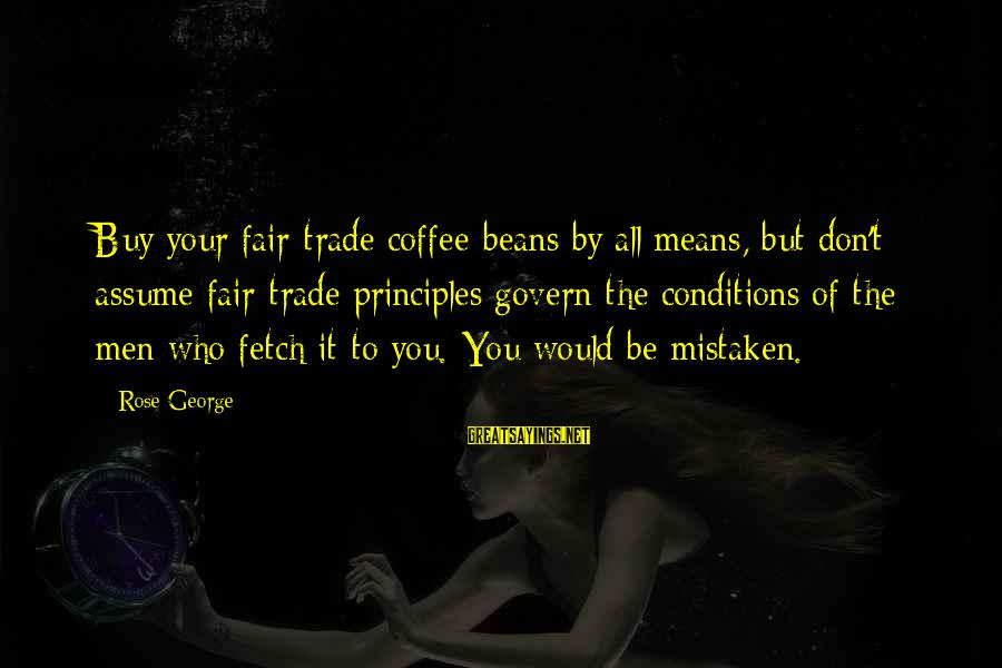 Fair Trade Sayings By Rose George: Buy your fair-trade coffee beans by all means, but don't assume fair-trade principles govern the