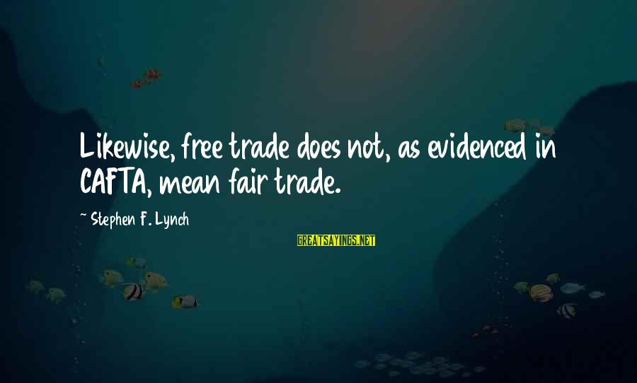 Fair Trade Sayings By Stephen F. Lynch: Likewise, free trade does not, as evidenced in CAFTA, mean fair trade.