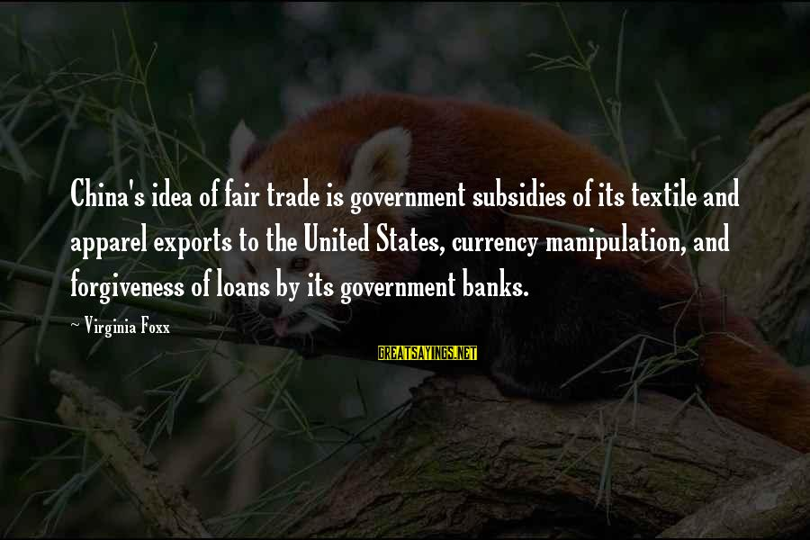 Fair Trade Sayings By Virginia Foxx: China's idea of fair trade is government subsidies of its textile and apparel exports to