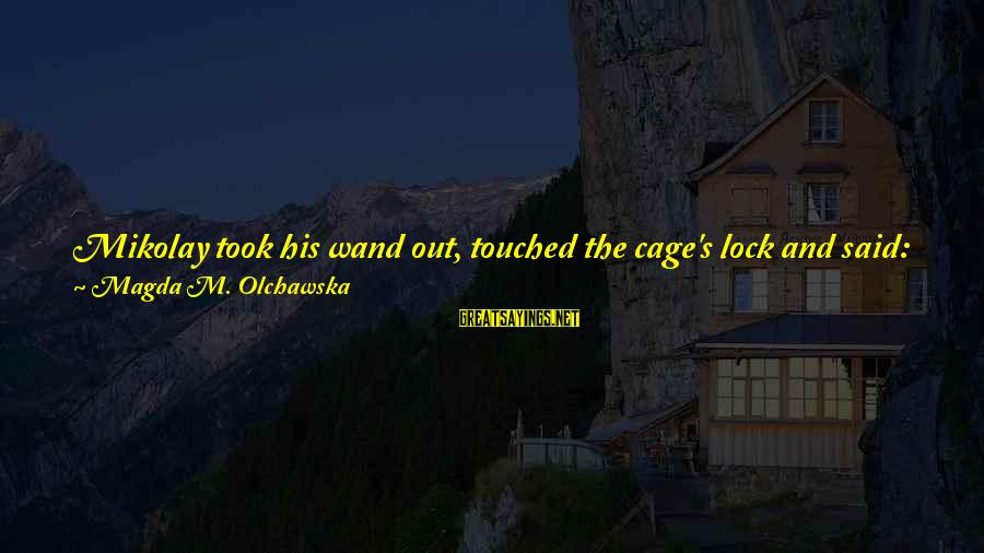 """Fairies And Books Sayings By Magda M. Olchawska: Mikolay took his wand out, touched the cage's lock and said: """"Eis Izras"""" three times."""