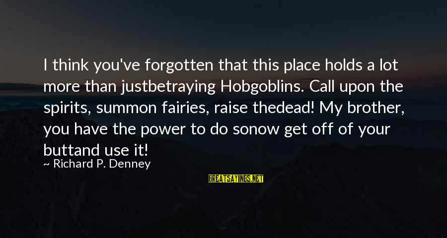 Fairies And Books Sayings By Richard P. Denney: I think you've forgotten that this place holds a lot more than justbetraying Hobgoblins. Call