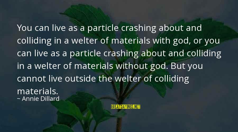 Faith Everything Will Work Out Sayings By Annie Dillard: You can live as a particle crashing about and colliding in a welter of materials