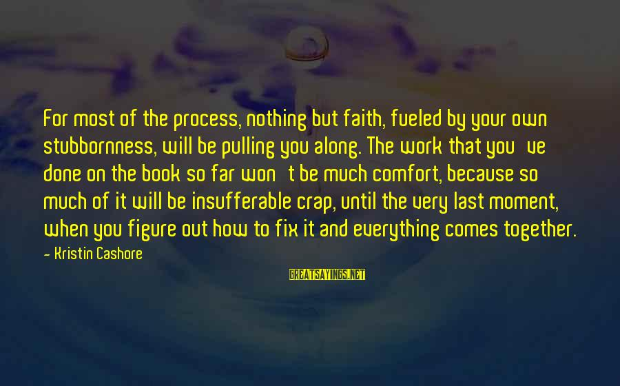 Faith Everything Will Work Out Sayings By Kristin Cashore: For most of the process, nothing but faith, fueled by your own stubbornness, will be