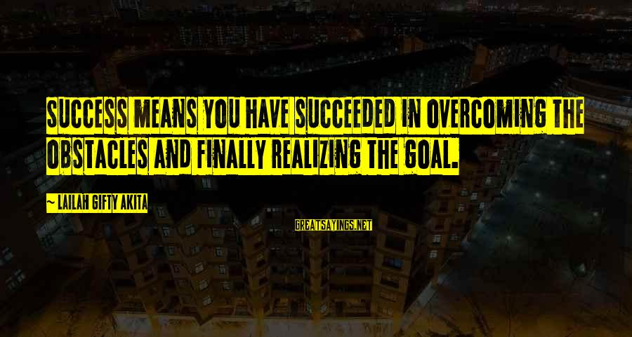 Faith Hope And Success Sayings By Lailah Gifty Akita: Success means you have succeeded in overcoming the obstacles and finally realizing the goal.
