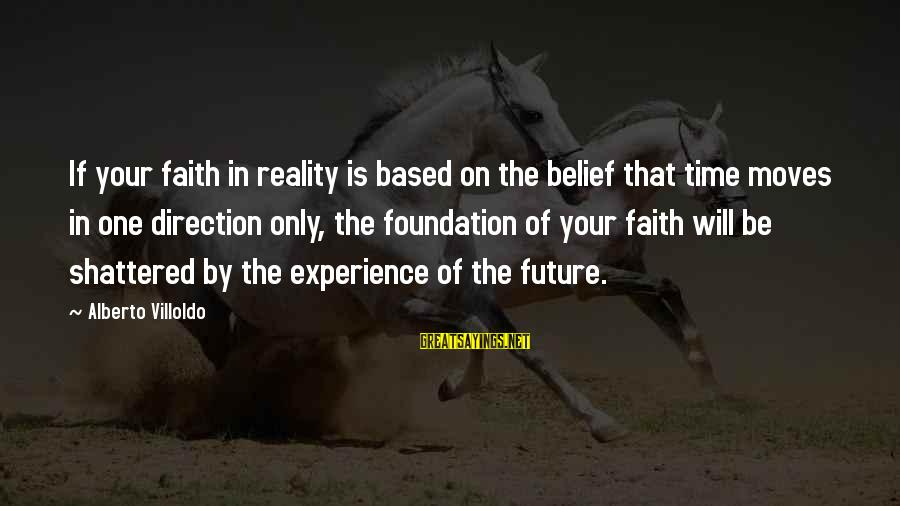 Faith In The Future Sayings By Alberto Villoldo: If your faith in reality is based on the belief that time moves in one