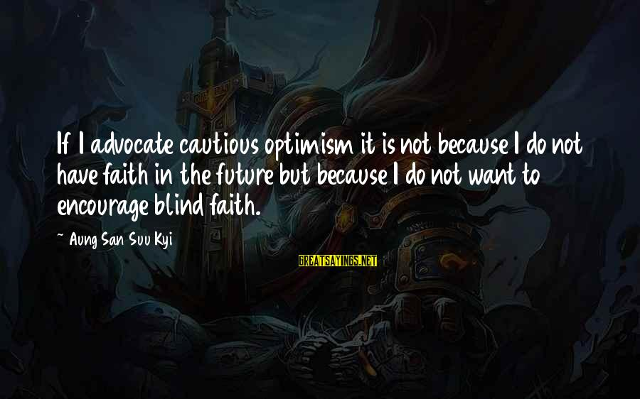 Faith In The Future Sayings By Aung San Suu Kyi: If I advocate cautious optimism it is not because I do not have faith in