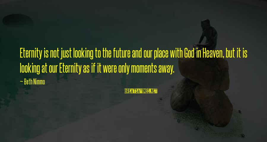 Faith In The Future Sayings By Beth Nimmo: Eternity is not just looking to the future and our place with God in Heaven,