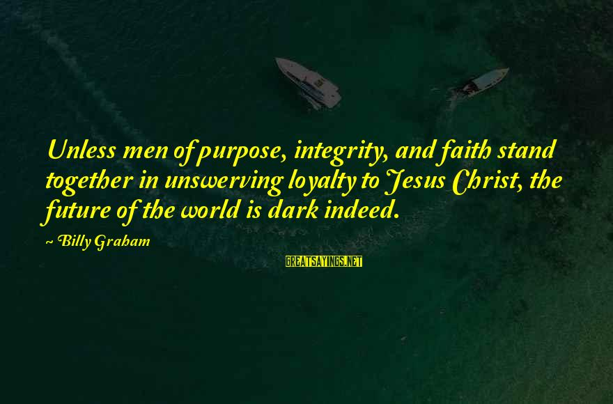 Faith In The Future Sayings By Billy Graham: Unless men of purpose, integrity, and faith stand together in unswerving loyalty to Jesus Christ,