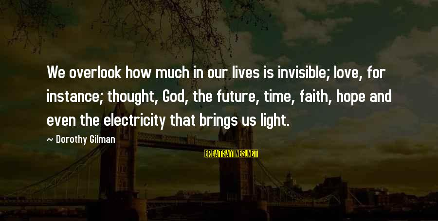 Faith In The Future Sayings By Dorothy Gilman: We overlook how much in our lives is invisible; love, for instance; thought, God, the
