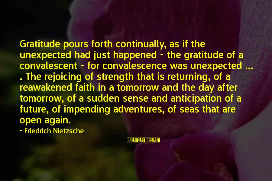 Faith In The Future Sayings By Friedrich Nietzsche: Gratitude pours forth continually, as if the unexpected had just happened - the gratitude of