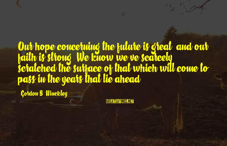 Faith In The Future Sayings By Gordon B. Hinckley: Our hope concerning the future is great, and our faith is strong. We know we've