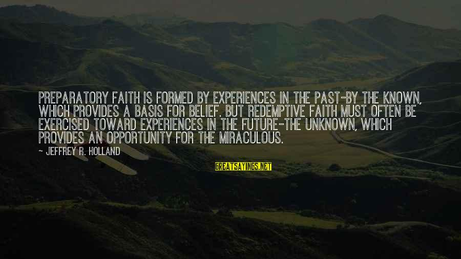 Faith In The Future Sayings By Jeffrey R. Holland: Preparatory faith is formed by experiences in the past-by the known, which provides a basis