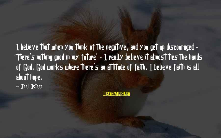 Faith In The Future Sayings By Joel Osteen: I believe that when you think of the negative, and you get up discouraged -