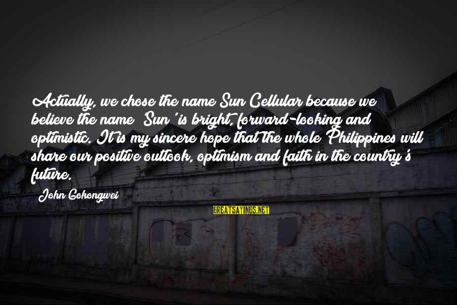 Faith In The Future Sayings By John Gokongwei: Actually, we chose the name Sun Cellular because we believe the name 'Sun' is bright,