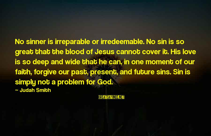 Faith In The Future Sayings By Judah Smith: No sinner is irreparable or irredeemable. No sin is so great that the blood of