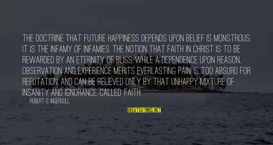 Faith In The Future Sayings By Robert G. Ingersoll: The doctrine that future happiness depends upon belief is monstrous. It is the infamy of