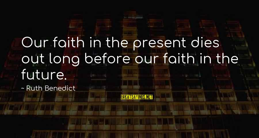 Faith In The Future Sayings By Ruth Benedict: Our faith in the present dies out long before our faith in the future.