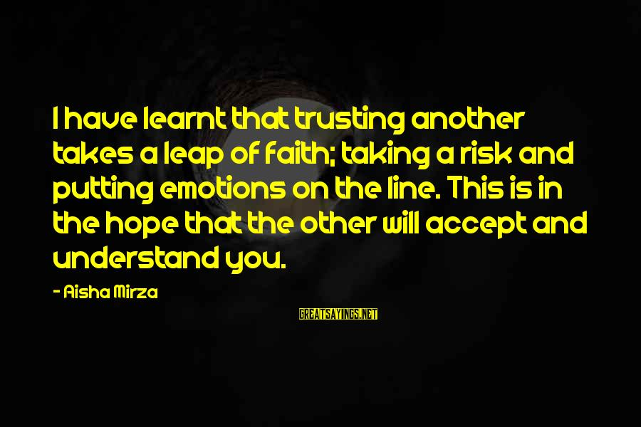 Faith Trust And Hope Sayings By Aisha Mirza: I have learnt that trusting another takes a leap of faith; taking a risk and