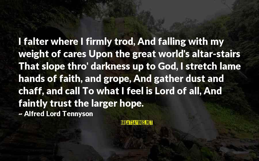 Faith Trust And Hope Sayings By Alfred Lord Tennyson: I falter where I firmly trod, And falling with my weight of cares Upon the