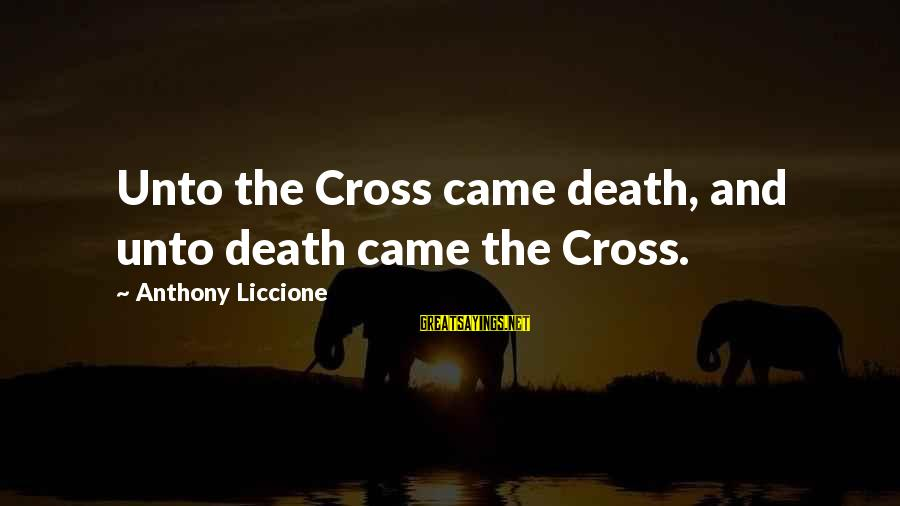 Faith Trust And Hope Sayings By Anthony Liccione: Unto the Cross came death, and unto death came the Cross.