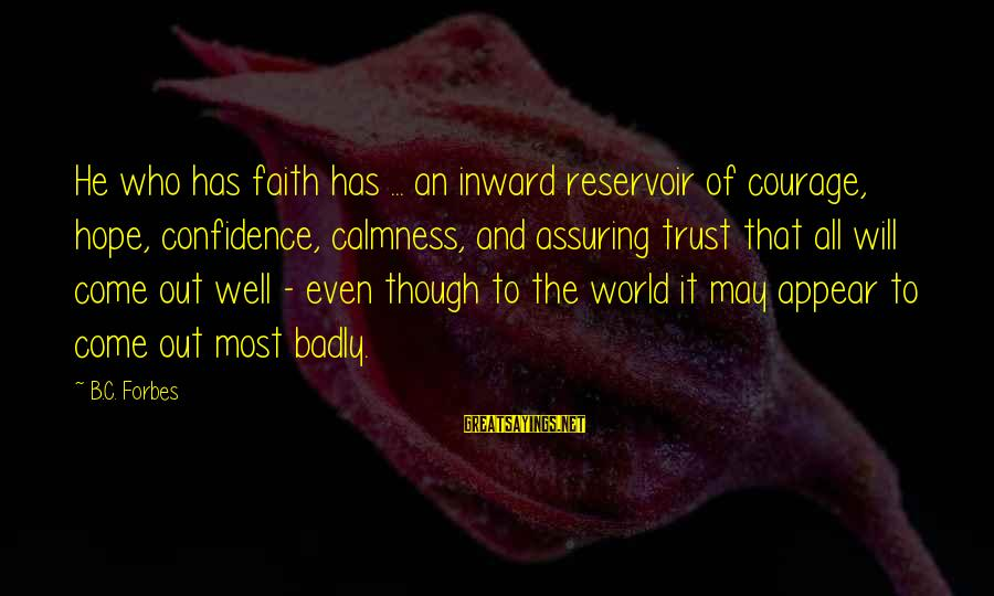 Faith Trust And Hope Sayings By B.C. Forbes: He who has faith has ... an inward reservoir of courage, hope, confidence, calmness, and
