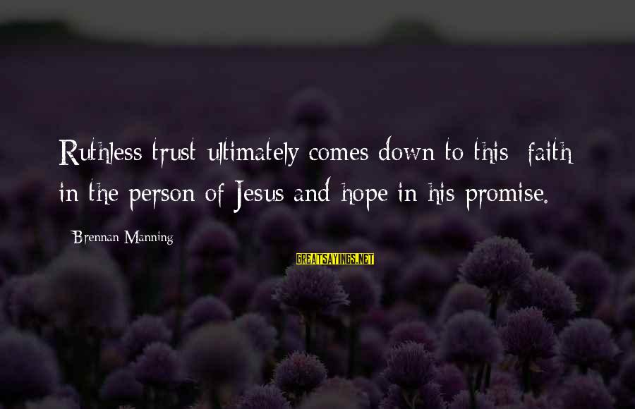 Faith Trust And Hope Sayings By Brennan Manning: Ruthless trust ultimately comes down to this: faith in the person of Jesus and hope