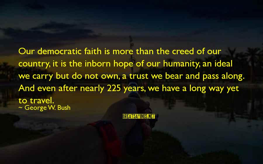 Faith Trust And Hope Sayings By George W. Bush: Our democratic faith is more than the creed of our country, it is the inborn
