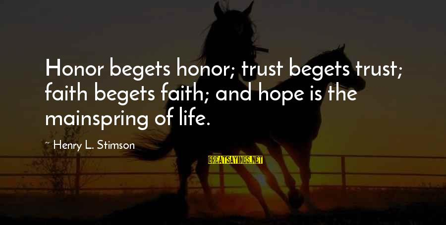 Faith Trust And Hope Sayings By Henry L. Stimson: Honor begets honor; trust begets trust; faith begets faith; and hope is the mainspring of