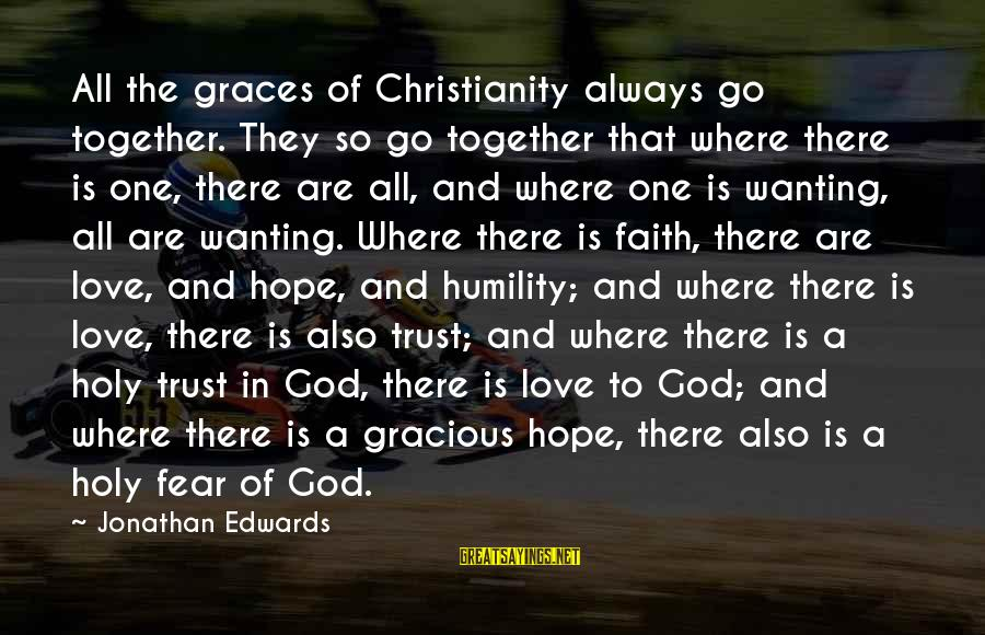 Faith Trust And Hope Sayings By Jonathan Edwards: All the graces of Christianity always go together. They so go together that where there
