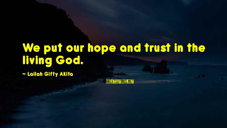 Faith Trust And Hope Sayings By Lailah Gifty Akita: We put our hope and trust in the living God.