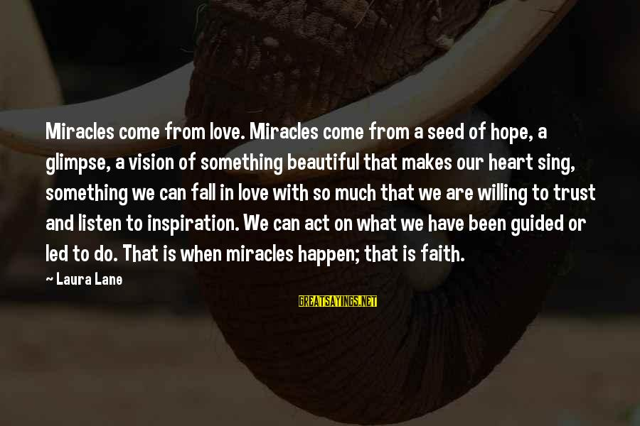 Faith Trust And Hope Sayings By Laura Lane: Miracles come from love. Miracles come from a seed of hope, a glimpse, a vision